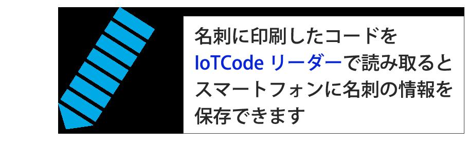 名刺に印刷したコードをIoTCodeリーダーで読み取るとスマートフォンに名刺の情報を保存できます